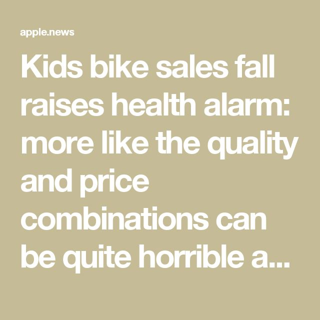Kids bike sales fall raises health alarm: more like the quality and price combinations can be quite horrible as well.
