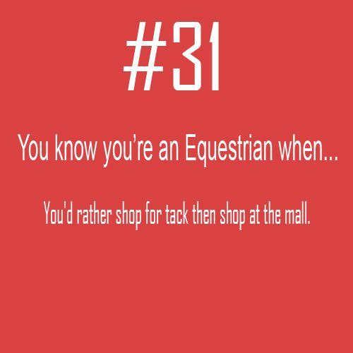 You know you're an Equestrian when . .. You'd rather shop for tack then shop at the mall.  #Equine_Equine