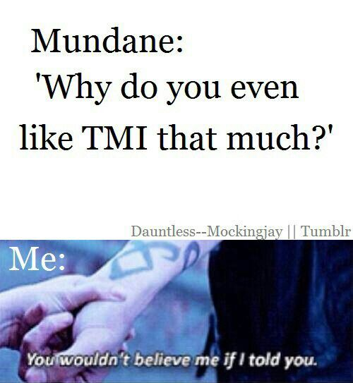 Cause I'm not a mundane, I'm a Shadowhunter that's why.