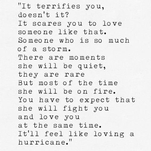 it terrifies you doesn't it? it scares you to love someone like there. someone who is so much of a storm. there are moments she will be quiet, they are rare. But most of the time she will be on fire. You have to expect that she will fight you and love you at the same time. It'll feel like loving a hurricane.