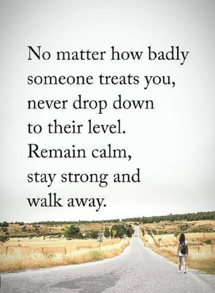 Quotes No matter how badly someone treats you, never drop down to their level. Remain calm, stay strong and walk away.