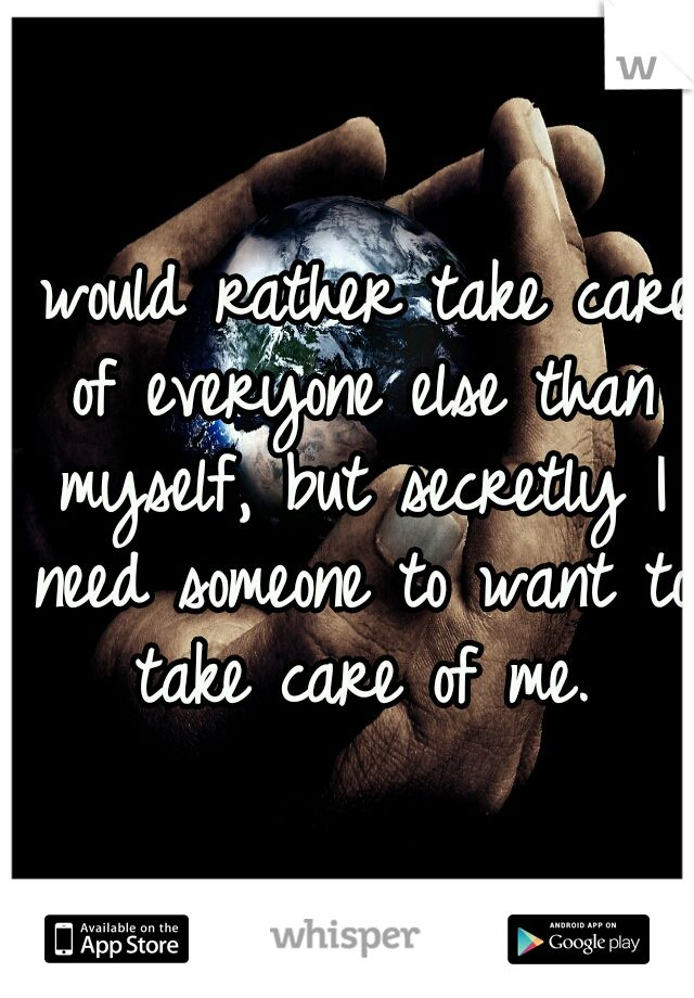 I would rather take care of everyone else than myself, but secretly I need someone to want to take care of me.