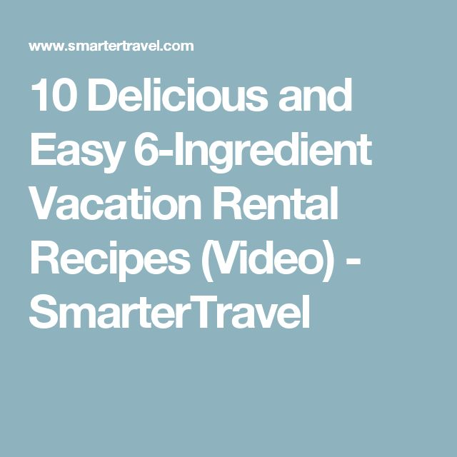 10 Delicious and Easy 6-Ingredient Vacation Rental Recipes (Video) - SmarterTravel
