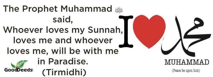 "The Prophet Muhammad said : ""Whoever loves my Sunnah ,loves me and whoever Loves me , will be with me in Paradise - ( Hadist Tirmidhi )"
