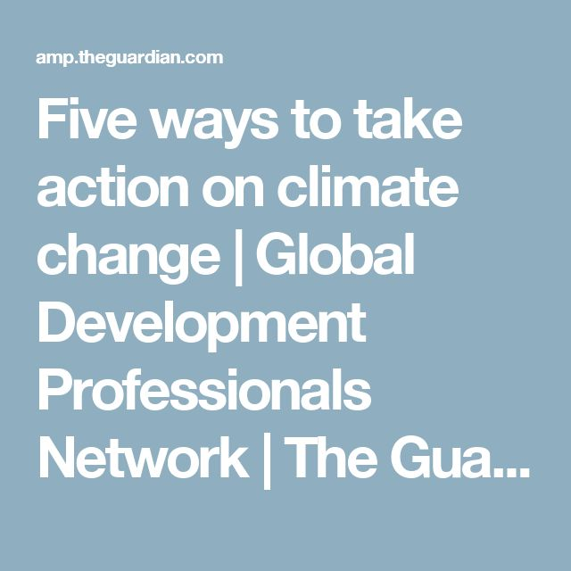 Five ways to take action on climate change | Global Development Professionals Network | The Guardian