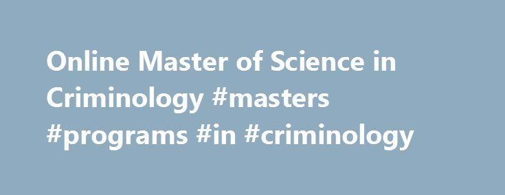 Online Master of Science in Criminology #masters #programs #in #criminology http://utah.remmont.com/online-master-of-science-in-criminology-masters-programs-in-criminology/  Online Master of Science in Criminology Learn from Past Criminal Behavior. Prevent Future Crime. Criminology studies all aspects of criminal behavior on individual and social levels to analyze crime and how populations can respond. Few problems are as important as reducing crime, yet we still face an ongoing struggle to…