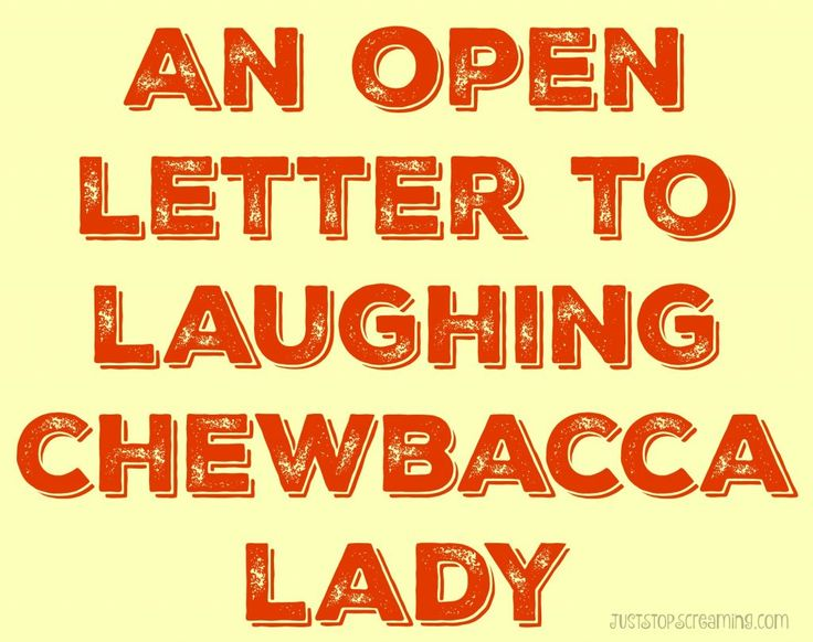 An Open Letter To Laughing Chewbacca Lady