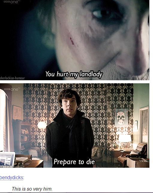 My name is Sherlock Holmes. You hurt my landlady. Prepare to die. <-----Yessss!!