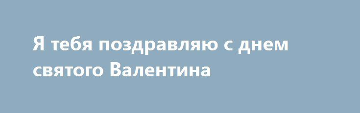 Я тебя поздравляю с днем святого Валентина http://holidayes.ru/pozdravlenia/s-dnem-svyatogo-valentina/220-ya-tebya-pozdravlyayu-s-dnem-svyatogo-valentina.html  Дорогой мой! Я тебя поздравляю с днем святого Валентина и в очередной раз произношу свои любимые слова - я люблю тебя!