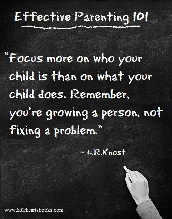 """""""Focus more on who your child is than on what your child does. Remember, you're growing a person, not fixing a problem."""" ~ L.R.Knost"""