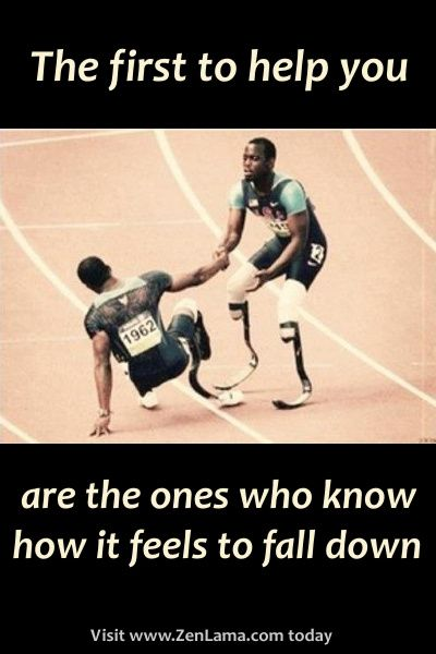 """""""the first to help you are the ones who know how it feels to fall down"""""""