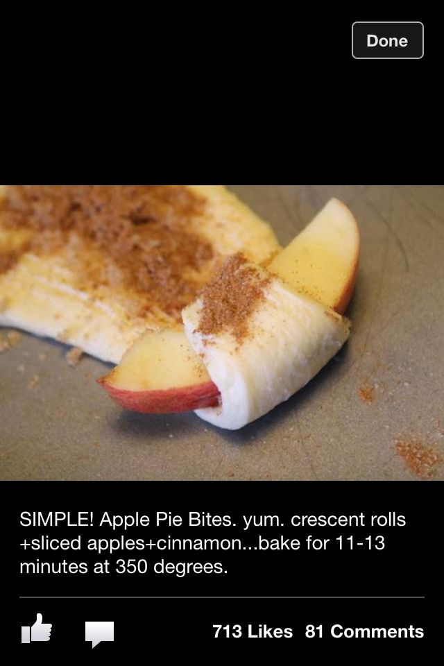 APPLE PIE BITES   1 tube Crescent rolls   1 Slice apple per triangle   Sprinkle with cinnamon & sugar   Roll up & Bake for 11-13 minutes at 350 degrees.