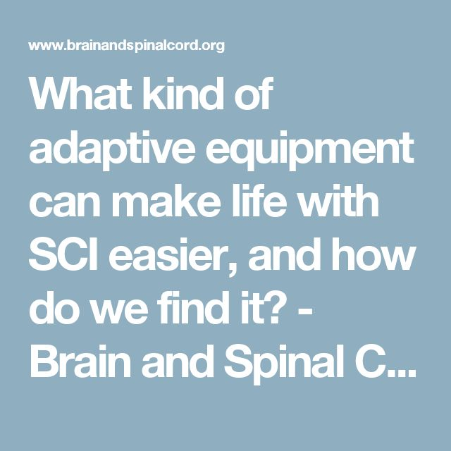 What kind of adaptive equipment can make life with SCI easier, and how do we find it? - Brain and Spinal Cord