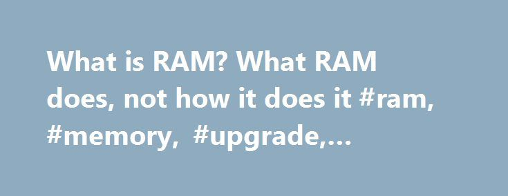 What is RAM? What RAM does, not how it does it #ram, #memory, #upgrade, #computer http://west-virginia.remmont.com/what-is-ram-what-ram-does-not-how-it-does-it-ram-memory-upgrade-computer/  # RAM is an acronym for Random Access Memory. It is a type of computer memory akin to a person's short-term memory. Data that must be accessed quickly is kept in RAM, such as running applications and open files. When a computer does not have enough RAM, it is forced to allocate part of the hard disk in…