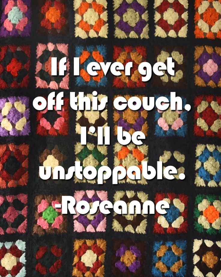If I ever get off this couch, I'll be unstoppable. Roseanne :)