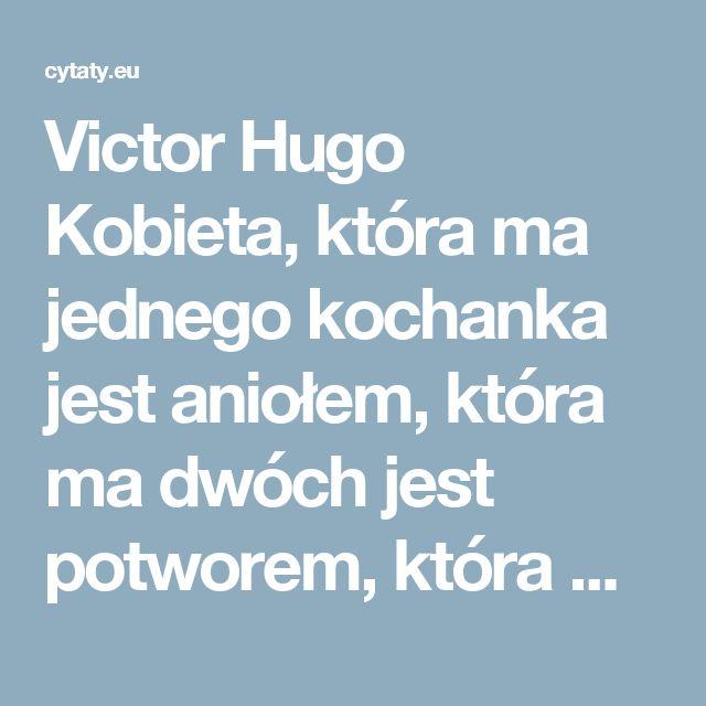 Victor Hugo  Kobieta, która ma jednego kochanka jest aniołem, która ma dwóch jest potworem, która ma trzech jest kobietą.