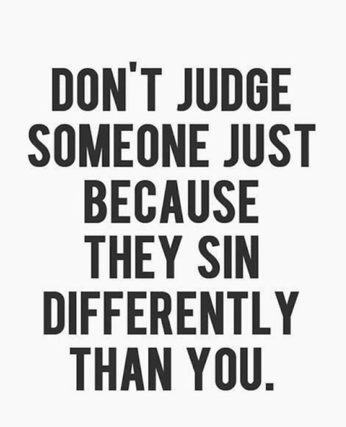 Don't judge someone just because they sin differently than you