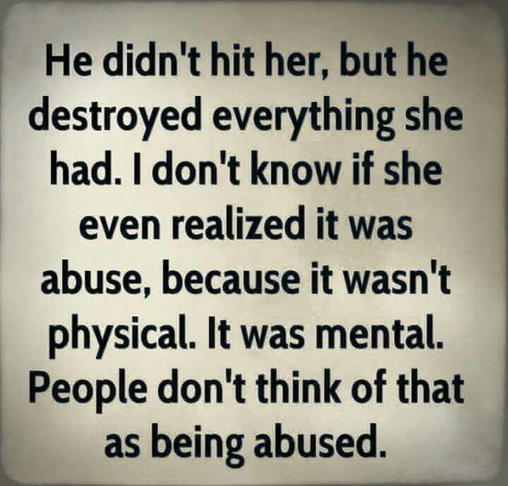 The worse type of abuse... Parents to children, children to parents, husbands to wives, wives to husbands, teachers to students, students to teachers, a boss to a coworker, a coworker to someone else. In 7 decades I've seen it all....sadly....Mental abuse is worse than physical abuse because  the children hear their parents voices long after they have died....