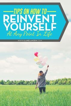 Reinventing yourself   http://www.ilanelanzen.com/personaldevelopment/tips-on-how-to-reinvent-yourself-at-any-point-in-life/