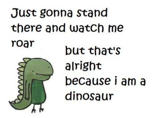 Just gonna stand there and watch me roar... But that's all right because I'm a dinosaur.
