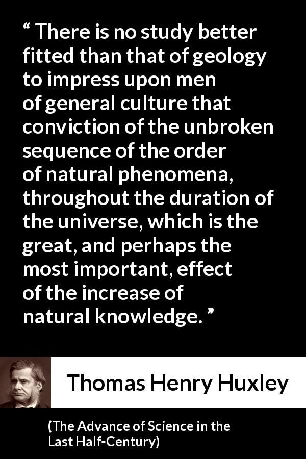Thomas Henry Huxley - The Advance of Science in the Last Half-Century - There is no study better fitted than that of geology to impress upon men of general culture that conviction of the unbroken sequence of the order of natural phenomena, throughout the duration of the universe, which is the great, and perhaps the most important, effect of the increase of natural knowledge.
