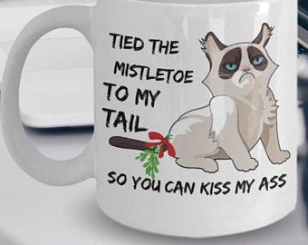 "Funny Grumpy Cat Mug ""Grumpy Cat Coffee Mug Tied The Mistletoe To My Tail So You Can Kiss My Ass"" Angry Cat Mug Makes A Great Gift"