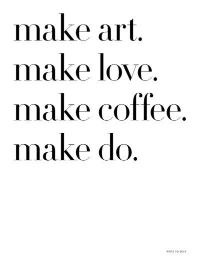 make art. make love. make coffee. make do.