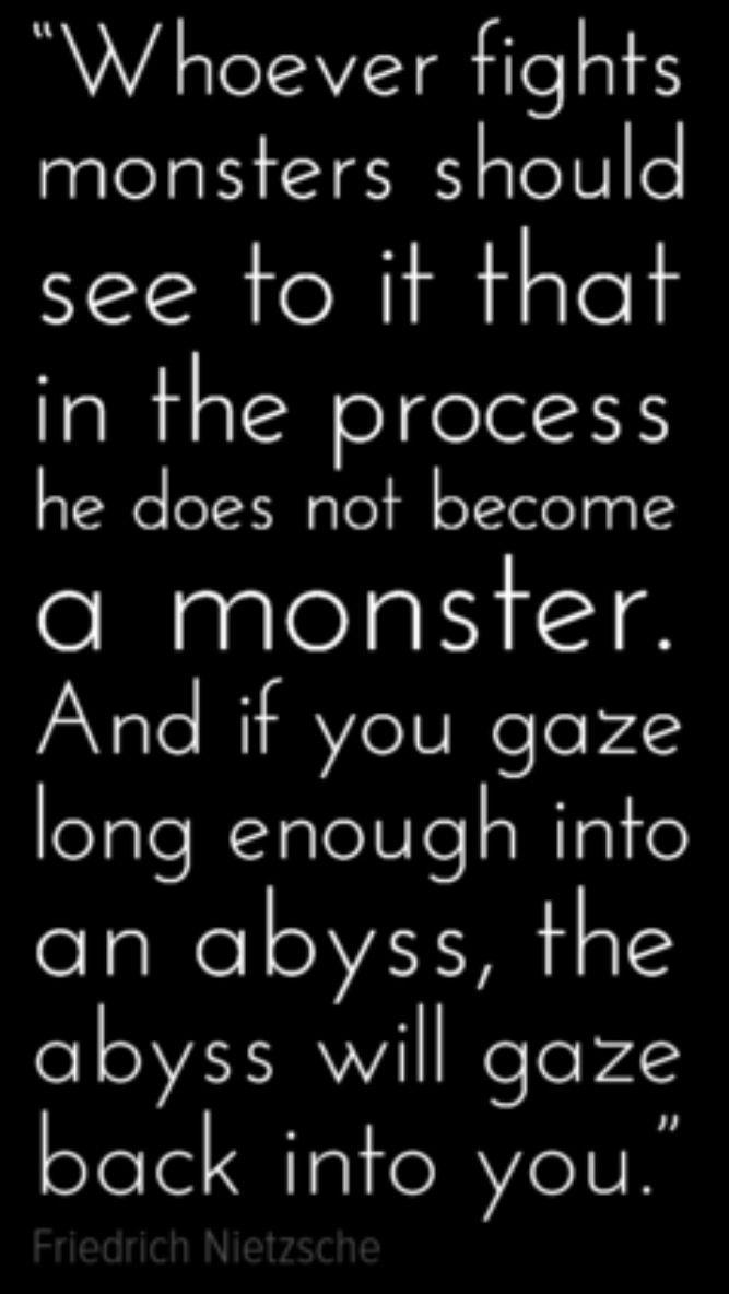 Wer mit Ungeheuern kämpft, mag zusehn, daß er nicht dabei zum Ungeheuer wird. Und wenn du lange in einen Abgrund blickst, blickt der Abgrund auch in dich hinein. -Nietzsche