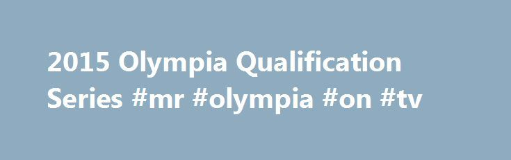 2015 Olympia Qualification Series #mr #olympia #on #tv http://wichita.remmont.com/2015-olympia-qualification-series-mr-olympia-on-tv/  # 2015 Olympia Qualification Series The rules governing the 2015 Olympia Qualification Series may be found here LATEST UPDATE AUGUST 29, 2015 Steve Kuclo (USA), 15 Victor Martinez (Dominican Republic), 14 Robert Piotrkowicz (Poland), 14 Justin Compton (USA), 11 Brad Rowe (USA), 11 Michael Lockett (USA), 11 Stefan Havlik (USA), 9 Evan Centopani (USA), 8…