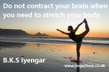 Do not contract your brain when you need to stretch your body.  B.K.S Iyengar