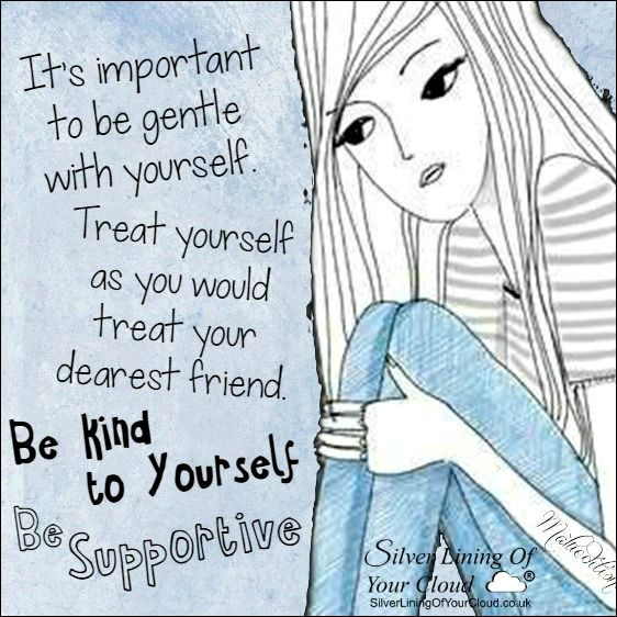 It's important to be gentle with yourself. Treat yourself as you would treat your dearest friend. Be kind to yourself. Be supportive. ..._More fantastic quotes on: https://www.facebook.com/SilverLiningOfYourCloud  _Follow my Quote Blog on: http://silverliningofyourcloud.wordpress.com/