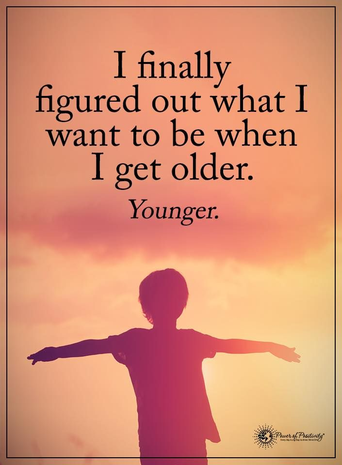 I finally figured out what I want to be when I get older. - Younger  #powerofpositivity #positivewords  #positivethinking #inspirationalquote #motivationalquotes #quotes