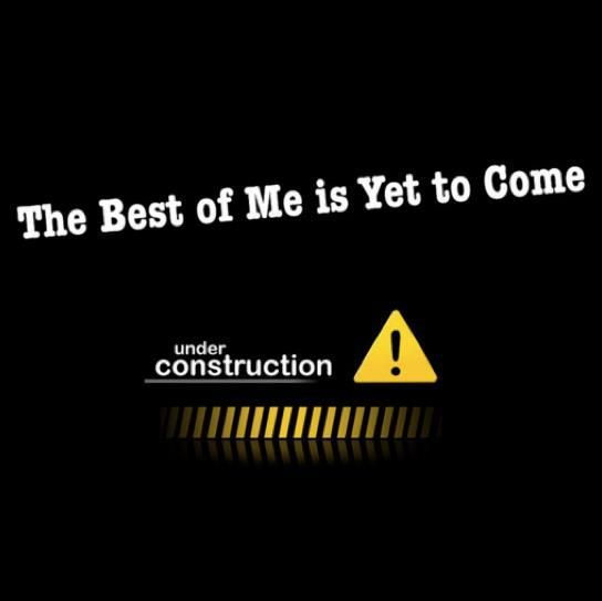 """Under Construction"" ... Yup ~ the best of Me is yet to come.  Just sayin'!  ƪ(ˆ◡ˆ)ʃ   Whooooohoo!!!"