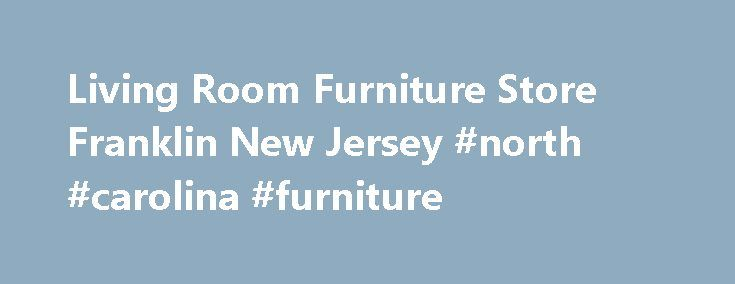 Living Room Furniture Store Franklin New Jersey #north #carolina #furniture http://furniture.remmont.com/living-room-furniture-store-franklin-new-jersey-north-carolina-furniture-4/  Franklin s Furniture Store Headquarters Reclining Chairs. Sofas. Coffee Tables At Furniture Direct of North Carolina, in Franklin, New Jersey, we re a furniture store stocked with a little something for every room in your home, including cozy reclining chairs, elegant sofas, and quality glass-top coffee tables…