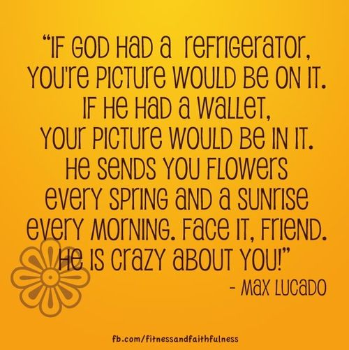 """If God had a refrigerator, your picture would be on it. If He had a wallet, your photo would be in it. He sends you flowers every spring and a sunrise every morning… Face it, friend. He is crazy about you! "" - Max Lucado"