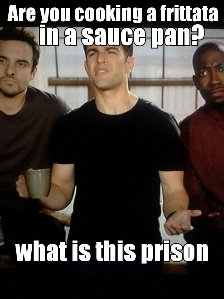 Schmidt. Are you cooking a fritata in a sauce pan? What is this, prison? New Girl