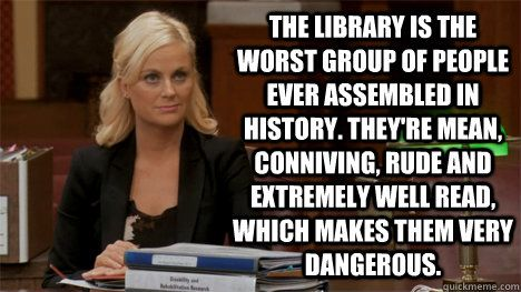 The library is the worst group of people ever assembled in history. They're mean, conniving, rude and extremely well read, which makes them very dangerous.