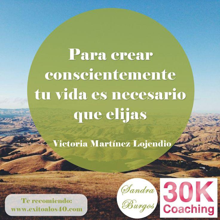 Para crear conscientemente tu vida es necesario que elijas. Victoria Martínez Lojendio.