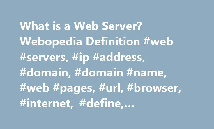 What is a Web Server? Webopedia Definition #web #servers, #ip #address, #domain, #domain #name, #web #pages, #url, #browser, #internet, #define, #glossary, #dictionary http://atlanta.remmont.com/what-is-a-web-server-webopedia-definition-web-servers-ip-address-domain-domain-name-web-pages-url-browser-internet-define-glossary-dictionary/  # Web server Related Terms Web servers are computers that deliver (serves up ) Web pages. Every Web server has an IP address and possibly a domain name. For…