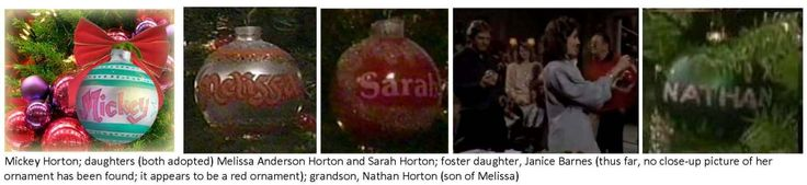 Mickey Horton and family: daughters (both adopted) Melissa Anderson Horton and Sarah Horton; foster daughter, Janice Barnes (thus far, no close-up picture of her ornament has been found; it appears to be red); grandson Nathan Horton (son of Melissa)