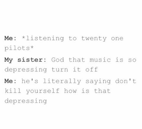 I love twenty one pilots tbh although my sister hasn't heard them so she's not like this