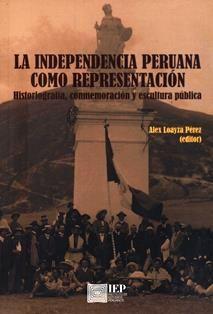 La independencia peruana como representación : historiografía, conmemoración y escultura pública / Alex Loayza Pérez (editor) ; Iván Caro... [et al.].  F 3531.2 I5