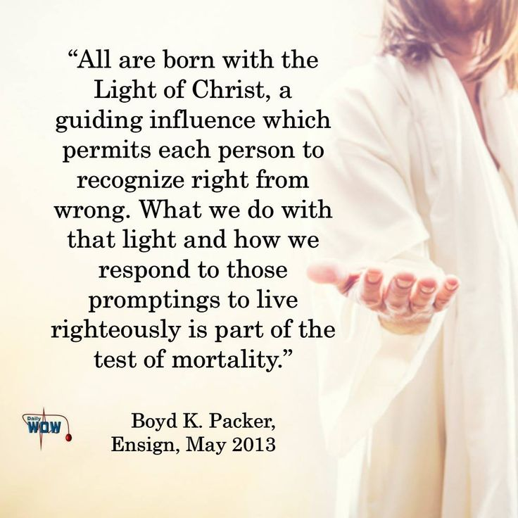 """All are born with the Light of Christ, a guiding influence which permits each person to recognize right from wrong. What we do with that light and how we respond to those promptings to live righteously is part of the test of mortality.""   ~Boyd K. Packer"