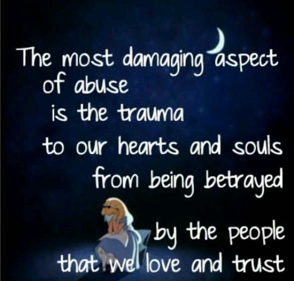 The most damaging aspect of abuse is the trauma to our hearts and souls from being betrayed by the people that we love and trust.