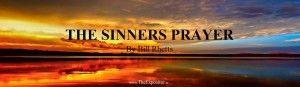 The Sinners Prayer - Biblical or Unbiblical?, by Bill Rhetts