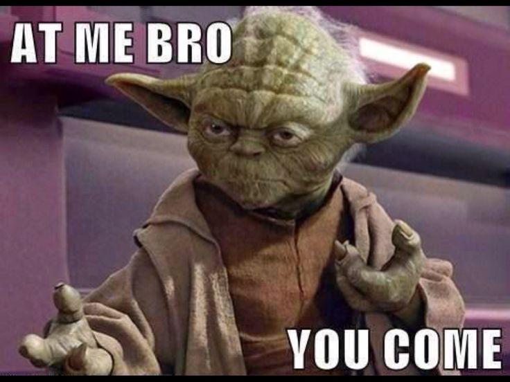 """At Me Bro, You Come"", Yoda, Star Wars."