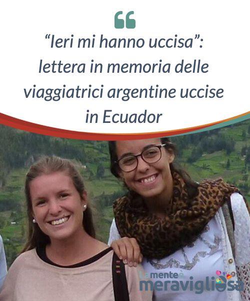 """""""Ieri mi hanno uccisa"""": lettera in memoria delle viaggiatrici argentine uccise in Ecuador.  Lo scorso fine #Febbraio, i #social #network di tutto il mondo, ma #soprattutto in Sud #America, si sono impegnati al massimo per cercare e trovare due giovani #viaggiatrici argentine, scomparse durante un viaggio con lo zaino in #spalla in uno #splendido paese: l'Ecuador."""