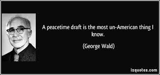 this is a quote by George Wald- a peacetime draft is the most un-american thing i know