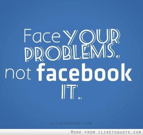 Face your problem, not facebook it.