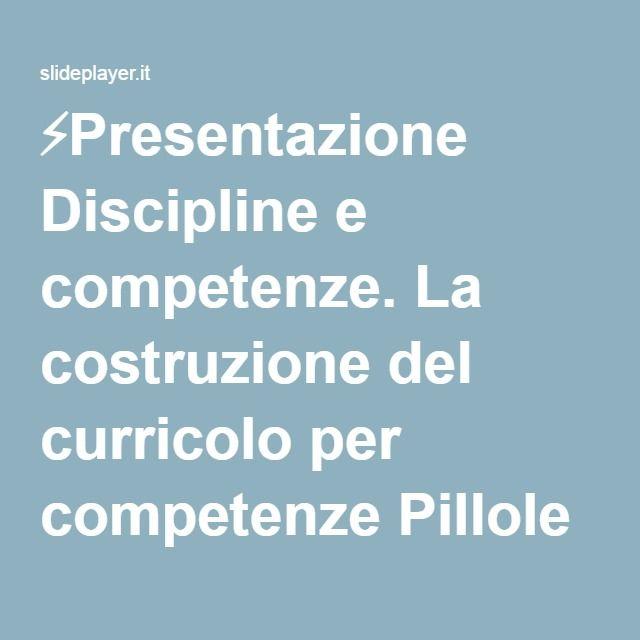 ⚡Presentazione Discipline e competenze. La costruzione del curricolo per competenze Pillole di didattica per progettare compiti significativi, unità di apprendimento.